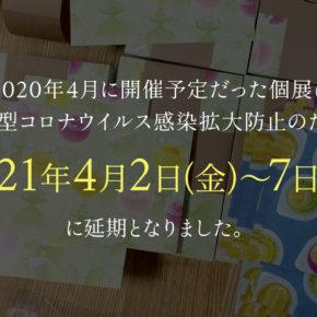 個展延期のお知らせ(→2021.4.2~7に延期決定)